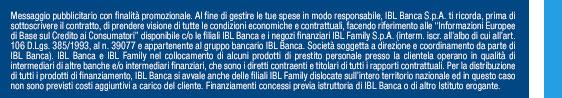 Messaggio pubblicitario con finalitȠpromozionale.                              Al fine di gestire le tue spese in modo responsabile, IBL Banca S.p.A. ti ricorda, prima di sottoscrivere il contratto,                              di prendere visione di tutte le condizioni economiche e contrattuali, facendo riferimento alle Ӊnformazioni Europee di                              Base sul Credito ai ConsumatoriӠdisponibile c/o le filiali IBL Banca e i negozi finanziari IBL Family S.p.A.                              (interm. iscr. all֡lbo di cui all֡rt. 106 D.Lgs. 385/1993, al n. 39077 e appartenente al gruppo bancario IBL Banca.                              SocietȠsoggetta a direzione e coordinamento da parte di IBL Banca). IBL Banca e IBL Family nel collocamento di alcuni                              prodotti di prestito personale presso la clientela operano in qualitȠdi intermediari di altre banche e/o intermediari                              finanziari, che sono i diretti contraenti e titolari di tutti i rapporti contrattuali. Per la distribuzione di tutti i                              prodotti di finanziamento, IBL Banca si avvale anche delle filiali IBL Family dislocate sull֩ntero territorio nazionale                              ed in questo caso non sono previsti costi aggiuntivi a carico del cliente. Finanziamenti concessi previa istruttoria di                              IBL Banca o di altro Istituto erogante.